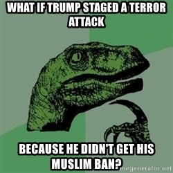 Philosoraptor - what if trump staged a terror attack because he didn't get his muslim ban?
