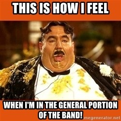 Fat Guy - This is how I feel WHen I'm in the General portion of the band!