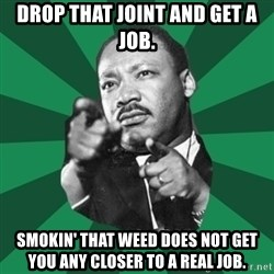 Martin Luther King jr.  - drop that joint and get a job. smokin' that weed does not get you any closer to a real job.
