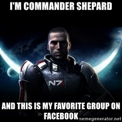 Mass Effect - I'm commander shepard and this is my favorite group on facebook