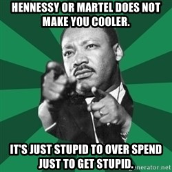 Martin Luther King jr.  - hennessy or martel does not make you cooler.  it's just stupid to over spend just to get stupid.