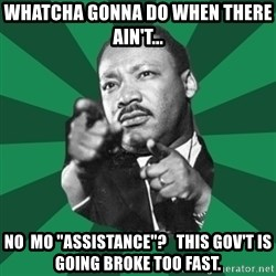"""Martin Luther King jr.  - whatcha gonna do when there  ain't... no  mo """"assistance""""?   This gov't is going broke too fast."""