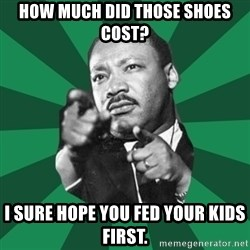 Martin Luther King jr.  - how much did those shoes cost? I sure hope you fed your kids first.