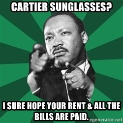 Martin Luther King jr.  - cartier sunglasses? I sure hope your rent & all the bills are paid.