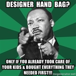 Martin Luther King jr.  - designer  hand  bag? only if you already took care of your kids & bought everything they needed first!!!