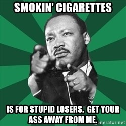 Martin Luther King jr.  - smokin' cigarettes is for stupid losers.  Get your ass away from me.