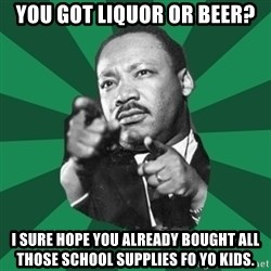Martin Luther King jr.  - you got liquor or beer? I sure hope you already bought all those school supplies fo yo kids.