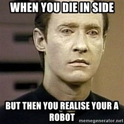Star Trek Data - When you die in side But then you realise your a robot