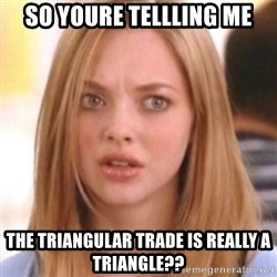 OMG KAREN - so youre tellling me the triangular trade is really a triangle??