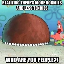 Patrick - Realizing there's more normies and less tendies Who are you people?!