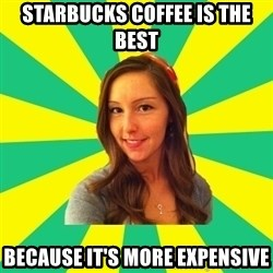 Ignorant White Girl - Starbucks coffee is the best because it's more expensive