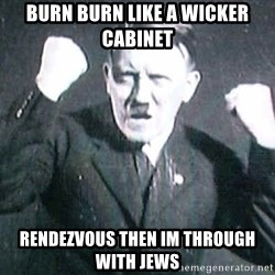 Successful Hitler - burn burn like a wicker cabinet rendezvous then im through with jews