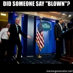 "Inappropriate Timing Bill Clinton - Did soMeone say ""blown""?"