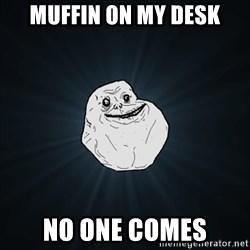 Forever Alone Date Myself Fail Life - Muffin on my desk No one comes