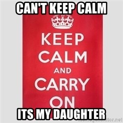 Keep Calm - CAN'T KEEP CALM ITS MY DAUGHTER