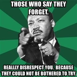 Martin Luther King jr.  - Those who say they forget.  Reallly disrespect you.  Because they could not be bothered to try
