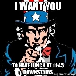 I Want You - i want you to have lunch at 11:45 downstairs
