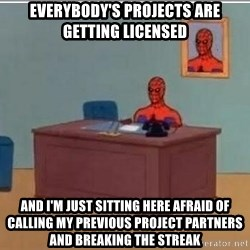 Spidermandesk - everybody's projects are getting licensed and i'm just sitting here afraid of calling my previous project partners and breaking the streak