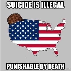 Scumbag America2 - Suicide is illegal punishable by death