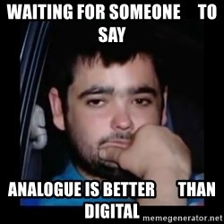 just waiting for a mate - waiting for someone     to say  analogue is Better       than Digital