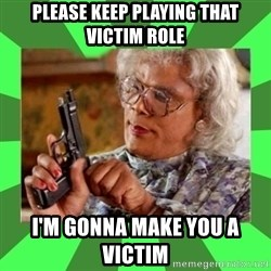 Madea - Please keep playing that victim role I'm gonna make you a victim
