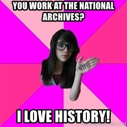 Idiot Nerd Girl - you work at the national archives? i love history!