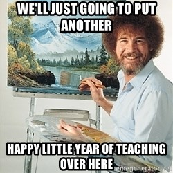 SAD BOB ROSS - We'll just going to put another  HAPPY LITTLE YEAR OF TEACHING OVER HERE