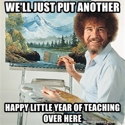 SAD BOB ROSS - We'll just put another  happy little year of teaching over here