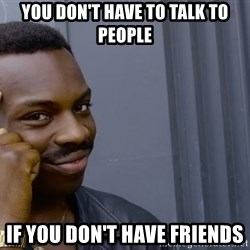 Roll safee - You Don't have to talk to people if you don't have friends