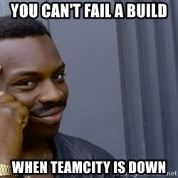 Roll safee - You can't fail a build when teamcity is down