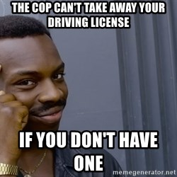 Roll safee - the cop can't take away your driving license                                                                                       if you don't have one