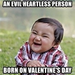 evil plan kid - an evil heartless person born on valentine's day