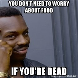 Roll safee - You don't need to worry about food if you're dead