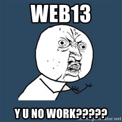 y u no work - web13 y u no work?????