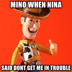Perv Woody - mino when nina said dont get me in trouble
