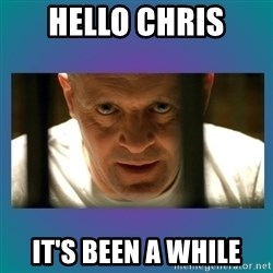 Hannibal lecter - Hello Chris it's been a while