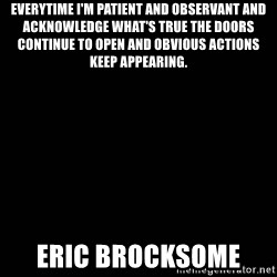 black background - Everytime I'm patient and observant and acknowledge what's true the doors continue to open and obvious actions keep appearing.  Eric Brocksome