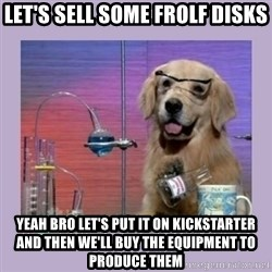 Dog Scientist - Let's sell some Frolf disks yeah bro let's put it on kickstarter and then we'll buy the equipment to produce them