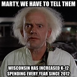 Back To The Future Doctor - Marty, We Have to tell them Wisconsin has increased k-12 spending every year since 2012