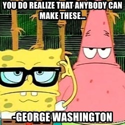 Serious Spongebob - You do realize that Anybody can make these... -George Washington