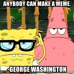 Serious Spongebob - Anybody can make a meme. -George washington