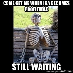 Still Waiting - Come get me when IGA becomes profitable  still waiting