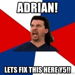 kenny powers - ADrian! Lets fix this here y5!!
