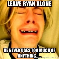 Leave Brittney Alone - Leave Ryan Alone He never uses too much of anything......
