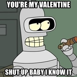 Typical Bender - You're my valentine Shut up baby I know it