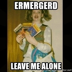Gersberms Girl - ERMERGERD LEAVE ME ALONE