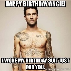 Adam Levine - Happy birthday angie! I wore my birthday suit just for you.