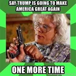 Madea - Say TRUMP Is going to Make america Great Again One more time