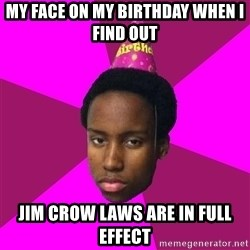 Happy Birthday Black Kid - My face on my birthday when i find out Jim crow laws are in full effect
