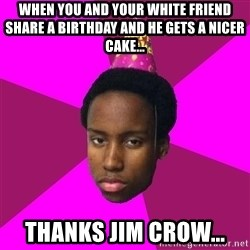 Happy Birthday Black Kid - When you and your white friend share a birthday and he gets a nicer cake... Thanks jim crow...